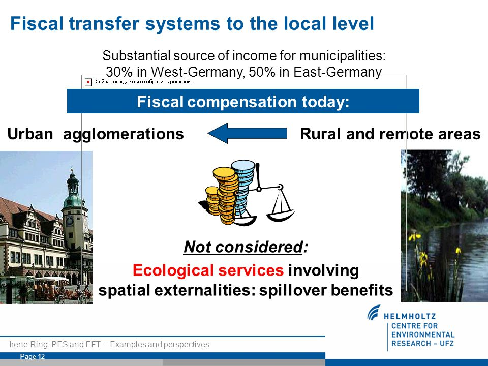 Irene Ring: PES and EFT – Examples and perspectives Page 12 Substantial source of income for municipalities: 30% in West-Germany, 50% in East-Germany Not considered: Ecological services involving spatial externalities: spillover benefits Urban agglomerations Rural and remote areas Fiscal compensation today: Fiscal transfer systems to the local level