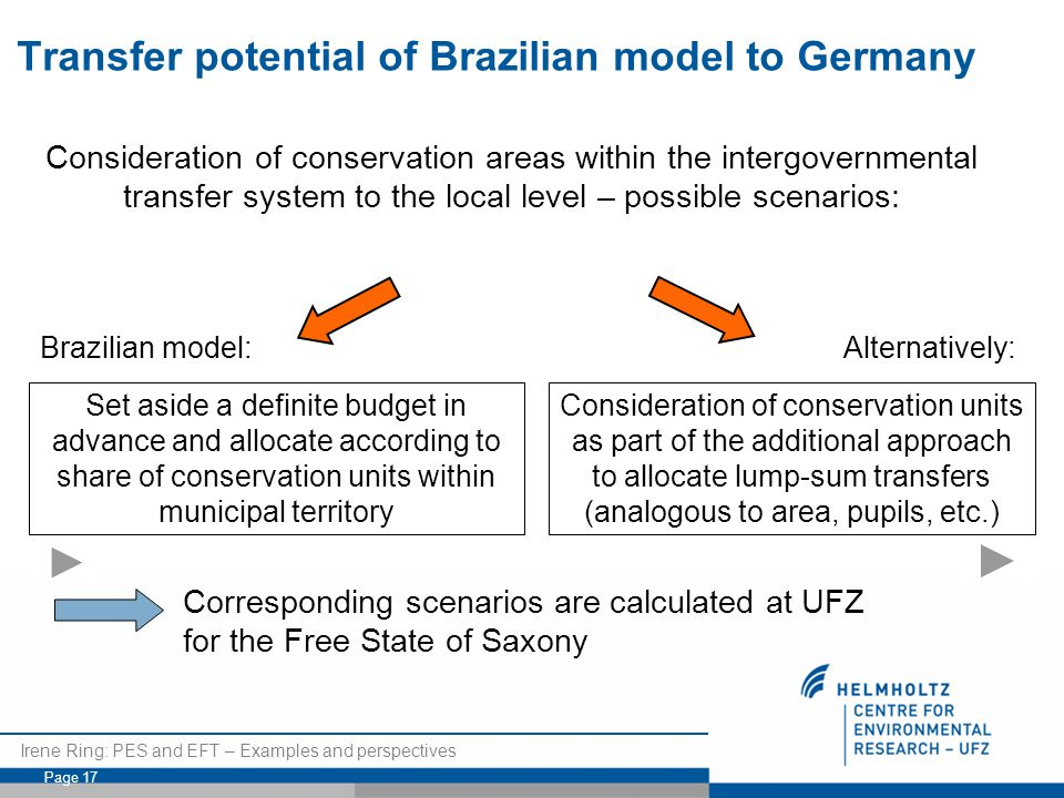 Irene Ring: PES and EFT – Examples and perspectives Page 17 Consideration of conservation areas within the intergovernmental transfer system to the local level – possible scenarios: Set aside a definite budget in advance and allocate according to share of conservation units within municipal territory Brazilian model: Consideration of conservation units as part of the additional approach to allocate lump-sum transfers (analogous to area, pupils, etc.) Alternatively: Corresponding scenarios are calculated at UFZ for the Free State of Saxony Transfer potential of Brazilian model to Germany