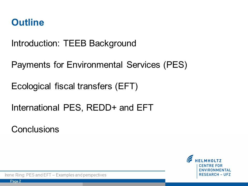 Irene Ring: PES and EFT – Examples and perspectives Page 2 Outline Introduction: TEEB Background Payments for Environmental Services (PES) Ecological fiscal transfers (EFT) International PES, REDD+ and EFT Conclusions