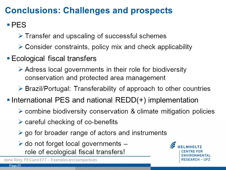Irene Ring: PES and EFT – Examples and perspectives Page 21 Conclusions: Challenges and prospects  PES  Transfer and upscaling of successful schemes  Consider constraints, policy mix and check applicability  Ecological fiscal transfers  Adress local governments in their role for biodiversity conservation and protected area management  Brazil/Portugal: Transferability of approach to other countries  International PES and national REDD(+) implementation  combine biodiversity conservation & climate mitigation policies  careful checking of co-benefits  go for broader range of actors and instruments  do not forget local governments – role of ecological fiscal transfers!