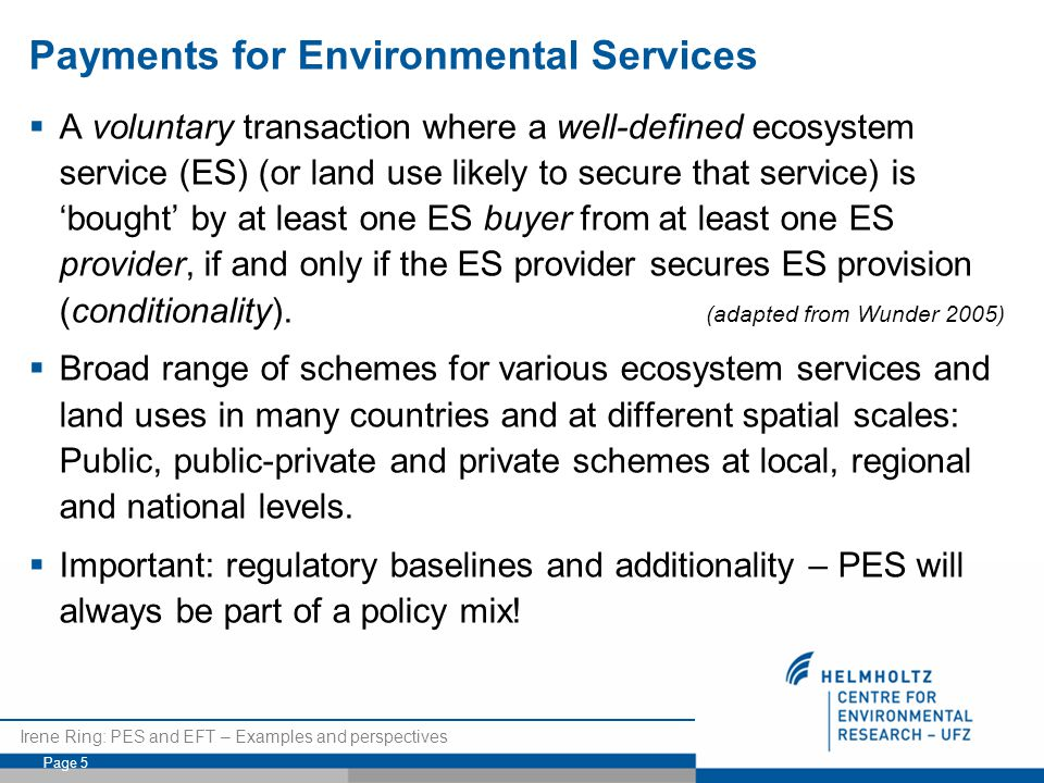 Irene Ring: PES and EFT – Examples and perspectives Page 5 Payments for Environmental Services  A voluntary transaction where a well-defined ecosystem service (ES) (or land use likely to secure that service) is 'bought' by at least one ES buyer from at least one ES provider, if and only if the ES provider secures ES provision (conditionality).