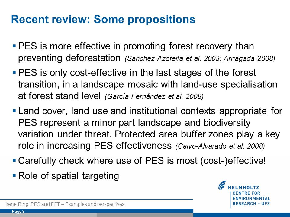 Irene Ring: PES and EFT – Examples and perspectives Page 9 Recent review: Some propositions  PES is more effective in promoting forest recovery than preventing deforestation (Sanchez-Azofeifa et al.