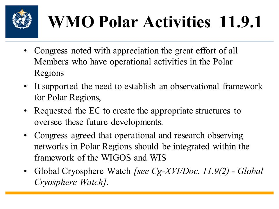 WMO Polar Activities Congress noted with appreciation the great effort of all Members who have operational activities in the Polar Regions It supported the need to establish an observational framework for Polar Regions, Requested the EC to create the appropriate structures to oversee these future developments.
