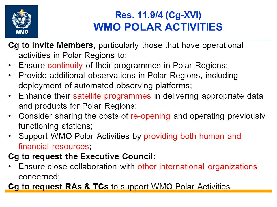 Res. 11.9/4 (Cg-XVI) WMO POLAR ACTIVITIES Cg to invite Members, particularly those that have operational activities in Polar Regions to: Ensure contin
