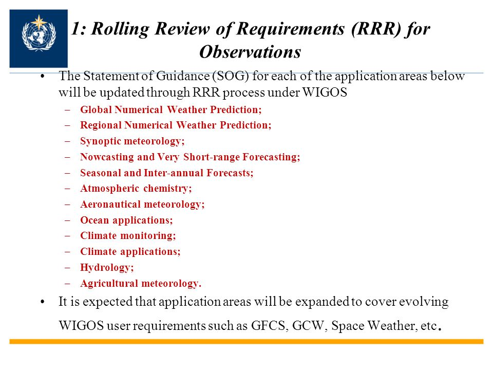 1: Rolling Review of Requirements (RRR) for Observations The Statement of Guidance (SOG) for each of the application areas below will be updated through RRR process under WIGOS –Global Numerical Weather Prediction; –Regional Numerical Weather Prediction; –Synoptic meteorology; –Nowcasting and Very Short-range Forecasting; –Seasonal and Inter-annual Forecasts; –Atmospheric chemistry; –Aeronautical meteorology; –Ocean applications; –Climate monitoring; –Climate applications; –Hydrology; –Agricultural meteorology.
