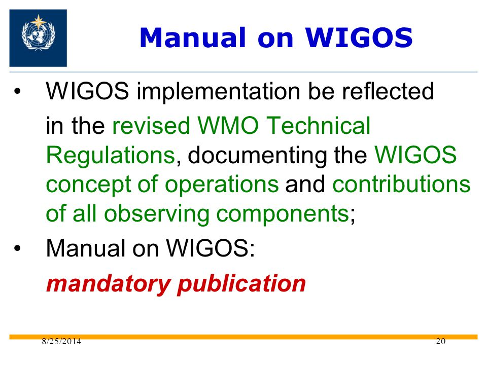 8/25/ Manual on WIGOS WIGOS implementation be reflected in t he revised WMO Technical Regulations, documenting the WIGOS concept of operations and contributions of all observing components; Manual on WIGOS: mandatory publication