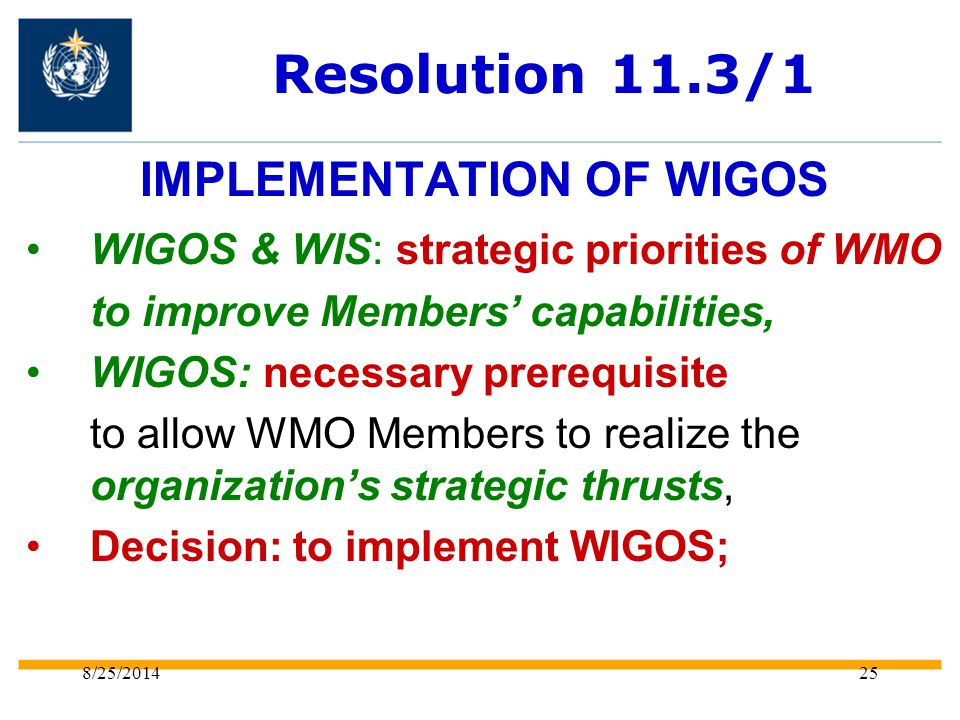 8/25/201425 Resolution 11.3/1 IMPLEMENTATION OF WIGOS WIGOS & WIS: strategic priorities of WMO to improve Members' capabilities, WIGOS: necessary prerequisite to allow WMO Members to realize the organization's strategic thrusts, Decision: to implement WIGOS;