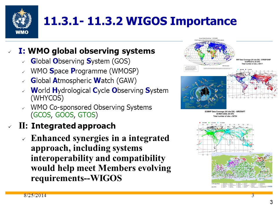 8/25/ WIGOS Importance WMO I: WMO global observing systems G lobal O bserving S ystem (GOS) WMO S pace P rogramme (WMOSP) G lobal A tmospheric W atch (GAW) W orld H ydrological C ycle O bserving S ystem (WHYCOS) WMO Co-sponsored Observing Systems (GCOS, GOOS, GTOS) II: Integrated approach Enhanced synergies in a integrated approach, including systems interoperability and compatibility would help meet Members evolving requirements--WIGOS