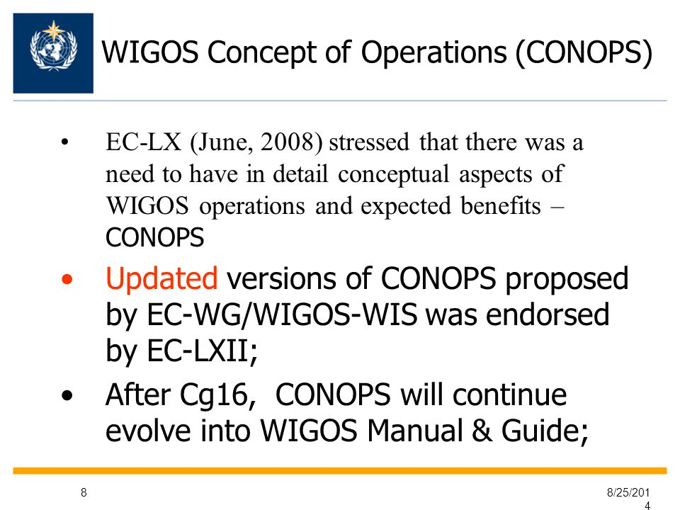 8/25/ WIGOS Concept of Operations (CONOPS) EC-LX (June, 2008) stressed that there was a need to have in detail conceptual aspects of WIGOS operations and expected benefits – CONOPS Updated versions of CONOPS proposed by EC-WG/WIGOS-WIS was endorsed by EC-LXII; After Cg16, CONOPS will continue evolve into WIGOS Manual & Guide;