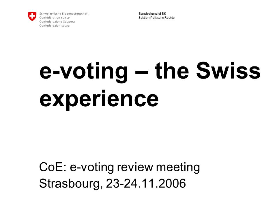 12 E-Voting: Swiss experience | Strasbourg, 23-24.11.2006 Nadja Braun, Bundeskanzlei BK E-voting in Switzerland: prospects In the medium to long term the Federal Council, with the approval of Parliament, wishes to initiate the following steps: The electronic signing of popular initiatives, referendums and candidature nominations for elections to the National Council is still a long way off.