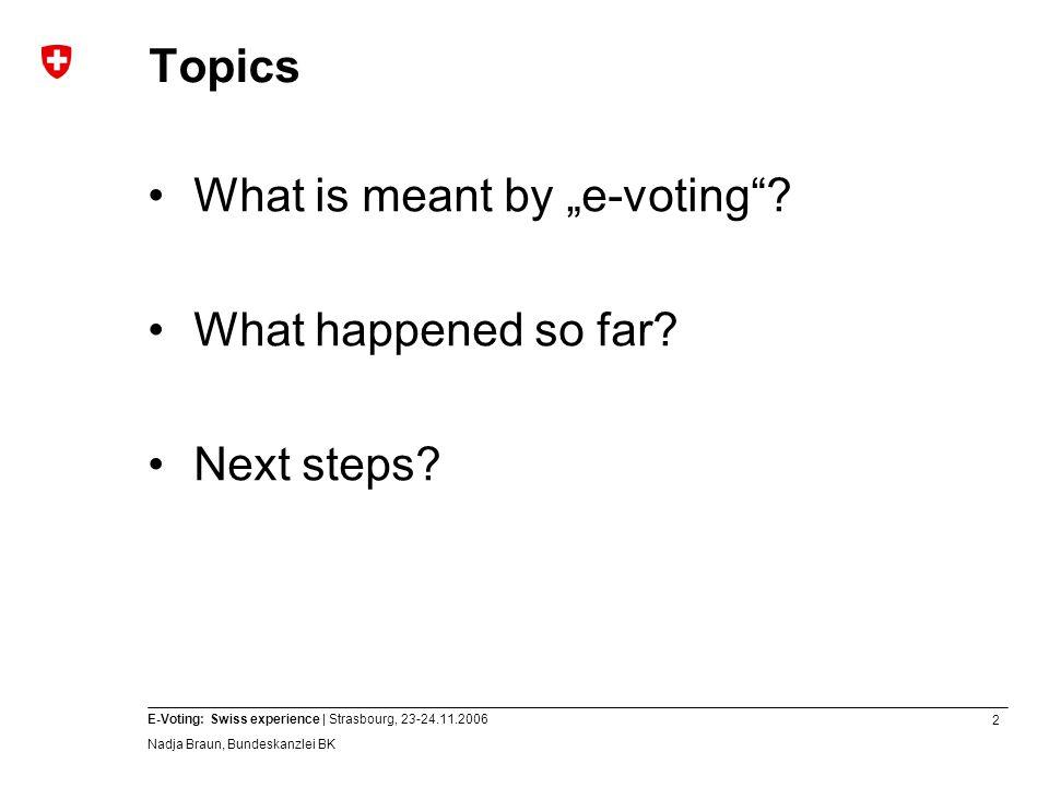 13 E-Voting: Swiss experience | Strasbourg, 23-24.11.2006 Nadja Braun, Bundeskanzlei BK Closing remarks E-voting is feasible in Switzerland Step-by-step approach is still the best way forward.