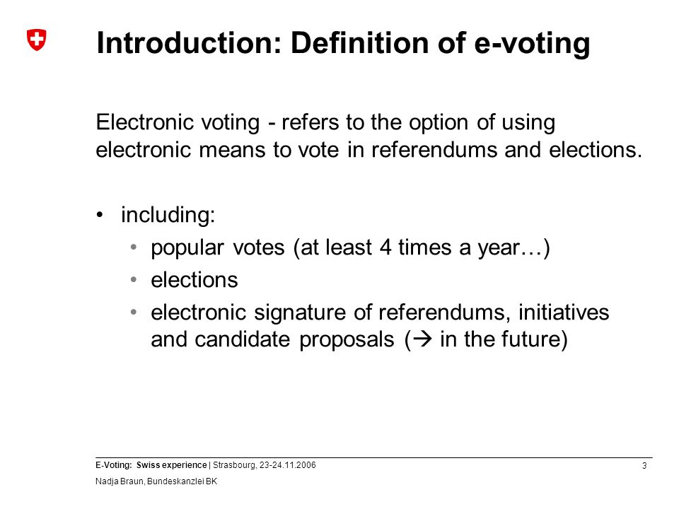 3 E-Voting: Swiss experience | Strasbourg, 23-24.11.2006 Nadja Braun, Bundeskanzlei BK Introduction: Definition of e-voting Electronic voting - refers to the option of using electronic means to vote in referendums and elections.