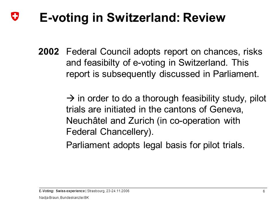 6 E-Voting: Swiss experience | Strasbourg, 23-24.11.2006 Nadja Braun, Bundeskanzlei BK E-voting in Switzerland: Review 2002Federal Council adopts report on chances, risks and feasibilty of e-voting in Switzerland.