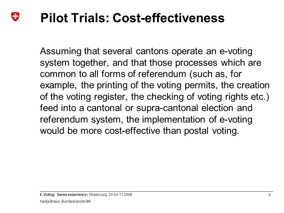 9 E-Voting: Swiss experience | Strasbourg, 23-24.11.2006 Nadja Braun, Bundeskanzlei BK Pilot Trials: Cost-effectiveness Assuming that several cantons operate an e-voting system together, and that those processes which are common to all forms of referendum (such as, for example, the printing of the voting permits, the creation of the voting register, the checking of voting rights etc.) feed into a cantonal or supra-cantonal election and referendum system, the implementation of e-voting would be more cost-effective than postal voting.