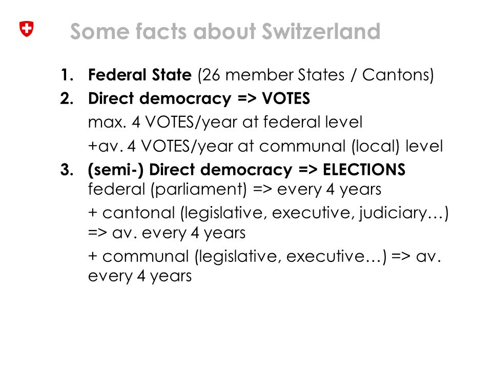 Some facts about Switzerland 4.TRADITIONAL VOTING CHANNELS: polling station, postal voting 5.EXPERIMENTAL ADDITIONAL CHANNEL (binding results): internet voting 6.INTERNET VOTING -introduced and operated by Cantons -prior authorisation of fed.