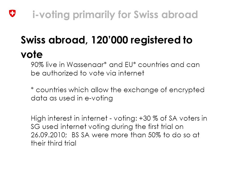 i-voting primarily for Swiss abroad Swiss abroad, 120'000 registered to vote 90% live in Wassenaar* and EU* countries and can be authorized to vote via internet * countries which allow the exchange of encrypted data as used in e-voting High interest in internet - voting: +30 % of SA voters in SG used internet voting during the first trial on 26.09.2010; BS SA were more than 50% to do so at their third trial