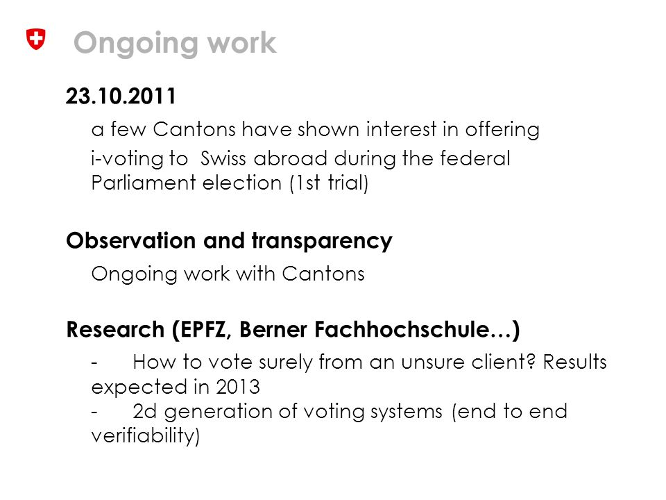 Ongoing work 23.10.2011 a few Cantons have shown interest in offering i-voting to Swiss abroad during the federal Parliament election (1st trial) Observation and transparency Ongoing work with Cantons Research (EPFZ, Berner Fachhochschule…) -How to vote surely from an unsure client.