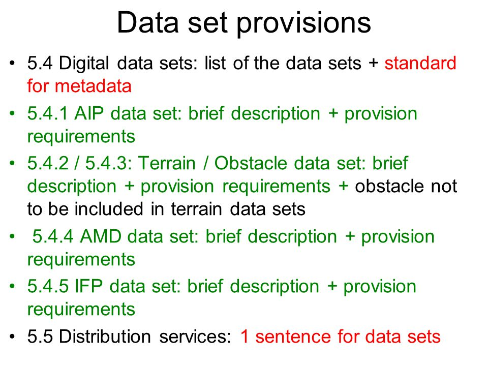 Data set provisions 5.4 Digital data sets: list of the data sets + standard for metadata 5.4.1 AIP data set: brief description + provision requirements 5.4.2 / 5.4.3: Terrain / Obstacle data set: brief description + provision requirements + obstacle not to be included in terrain data sets 5.4.4 AMD data set: brief description + provision requirements 5.4.5 IFP data set: brief description + provision requirements 5.5 Distribution services: 1 sentence for data sets