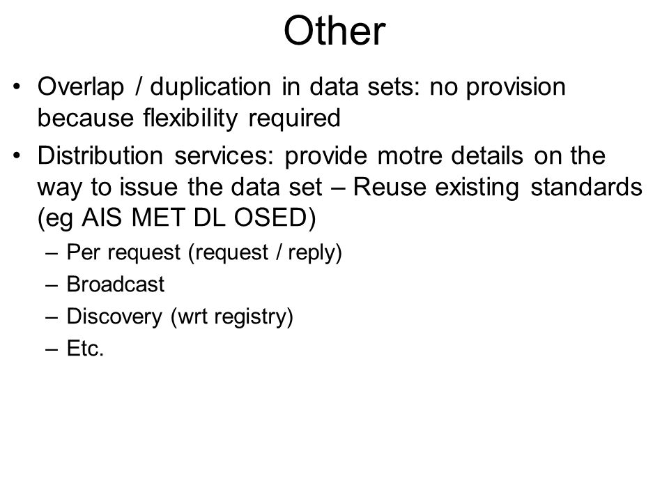 Other Overlap / duplication in data sets: no provision because flexibility required Distribution services: provide motre details on the way to issue the data set – Reuse existing standards (eg AIS MET DL OSED) –Per request (request / reply) –Broadcast –Discovery (wrt registry) –Etc.