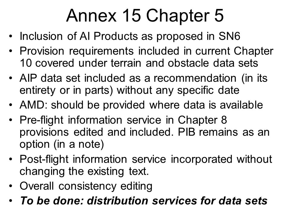 Annex 15 Chapter 5 Inclusion of AI Products as proposed in SN6 Provision requirements included in current Chapter 10 covered under terrain and obstacle data sets AIP data set included as a recommendation (in its entirety or in parts) without any specific date AMD: should be provided where data is available Pre-flight information service in Chapter 8 provisions edited and included.