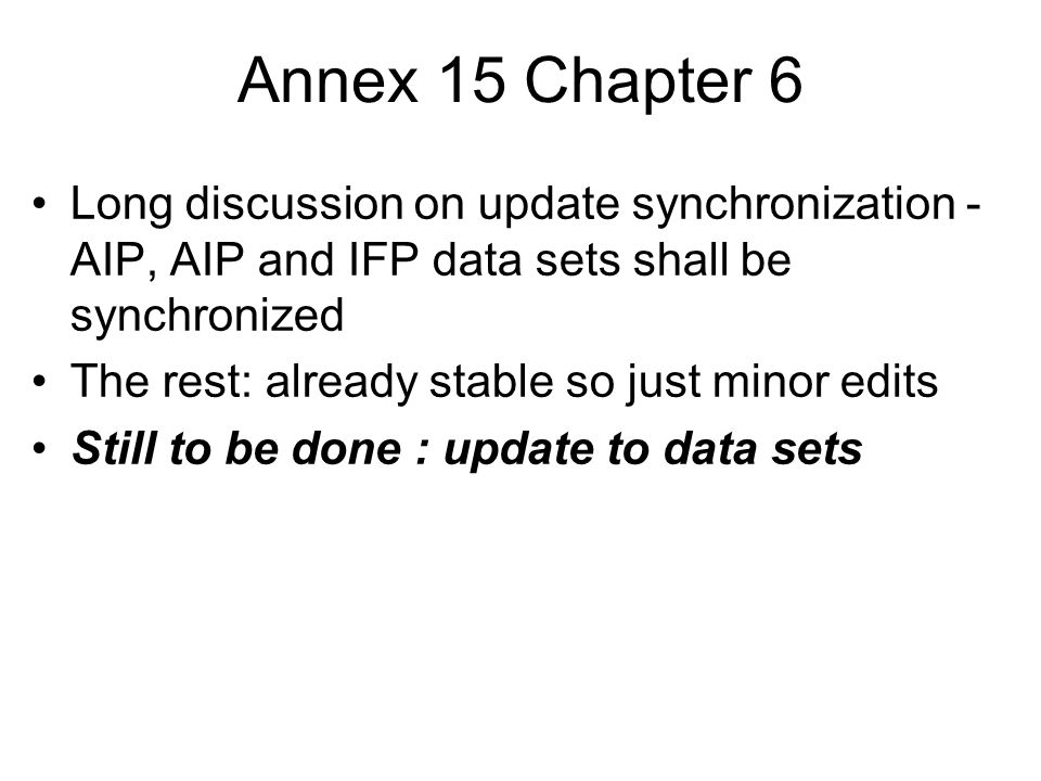 Annex 15 Chapter 6 Long discussion on update synchronization - AIP, AIP and IFP data sets shall be synchronized The rest: already stable so just minor edits Still to be done : update to data sets