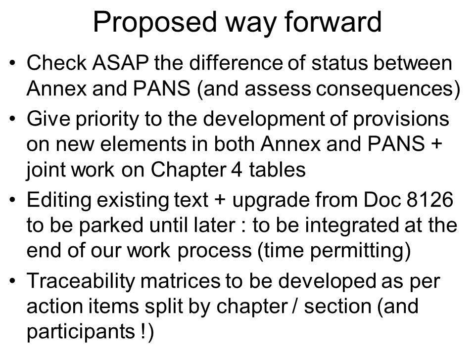 Proposed way forward Check ASAP the difference of status between Annex and PANS (and assess consequences) Give priority to the development of provisions on new elements in both Annex and PANS + joint work on Chapter 4 tables Editing existing text + upgrade from Doc 8126 to be parked until later : to be integrated at the end of our work process (time permitting) Traceability matrices to be developed as per action items split by chapter / section (and participants !)