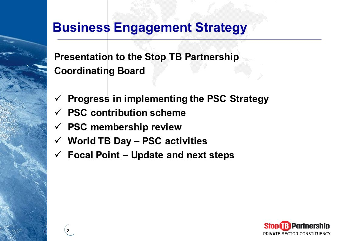 2 PRIVATE SECTOR CONSTITUENCY Business Engagement Strategy Presentation to the Stop TB Partnership Coordinating Board Progress in implementing the PSC Strategy PSC contribution scheme PSC membership review World TB Day – PSC activities Focal Point – Update and next steps
