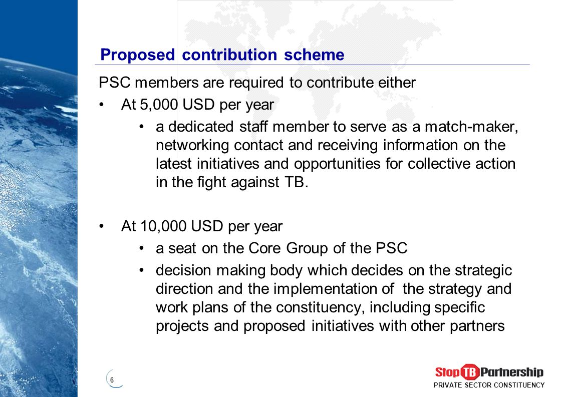 6 PRIVATE SECTOR CONSTITUENCY Proposed contribution scheme PSC members are required to contribute either At 5,000 USD per year a dedicated staff member to serve as a match-maker, networking contact and receiving information on the latest initiatives and opportunities for collective action in the fight against TB.