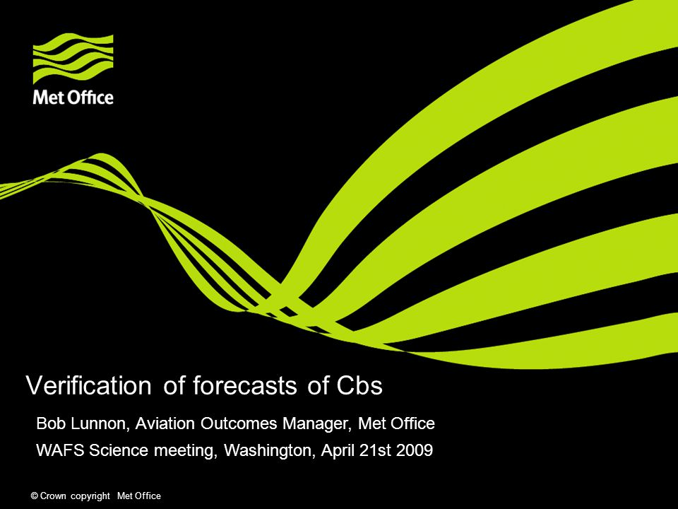 © Crown copyright Met Office Verification of forecasts of Cbs Bob Lunnon, Aviation Outcomes Manager, Met Office WAFS Science meeting, Washington, April 21st 2009