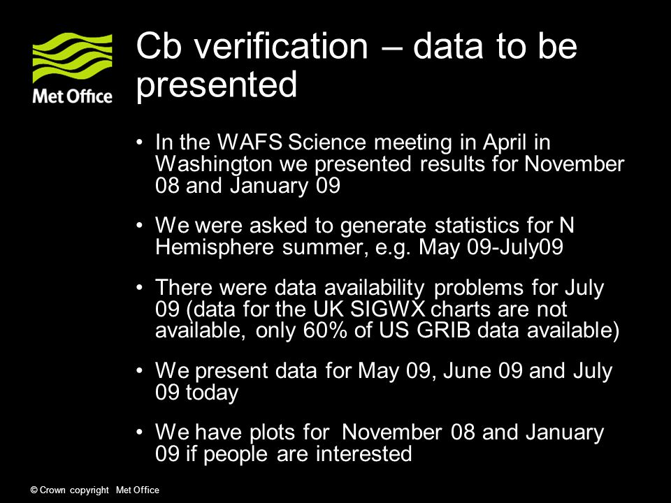 © Crown copyright Met Office Cb verification – data to be presented In the WAFS Science meeting in April in Washington we presented results for November 08 and January 09 We were asked to generate statistics for N Hemisphere summer, e.g.