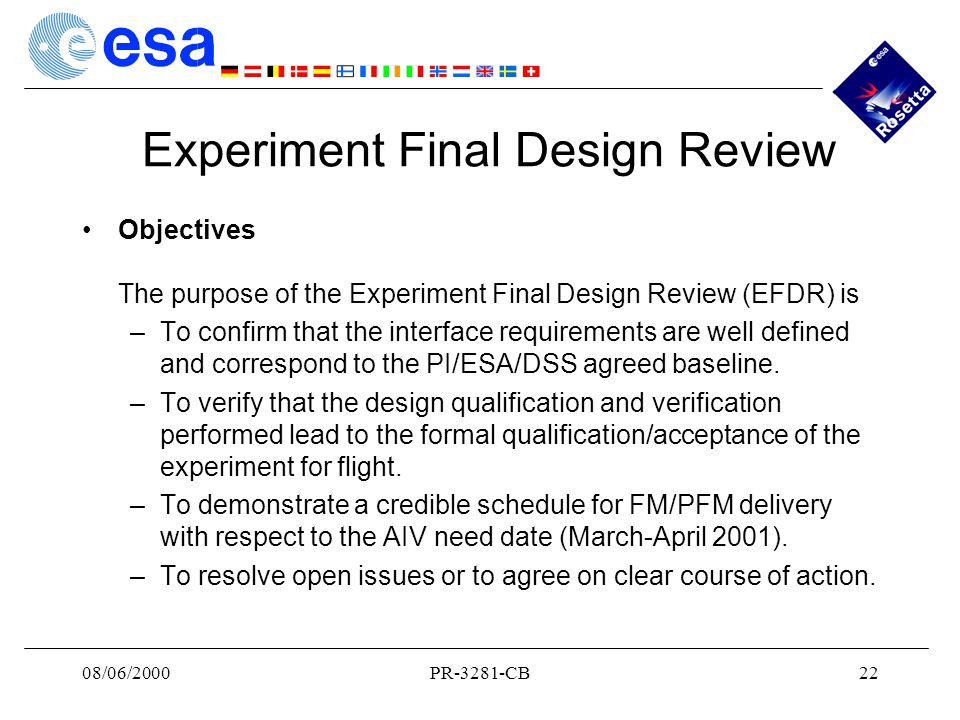 08/06/2000PR-3281-CB22 Experiment Final Design Review Objectives The purpose of the Experiment Final Design Review (EFDR) is –To confirm that the interface requirements are well defined and correspond to the PI/ESA/DSS agreed baseline.