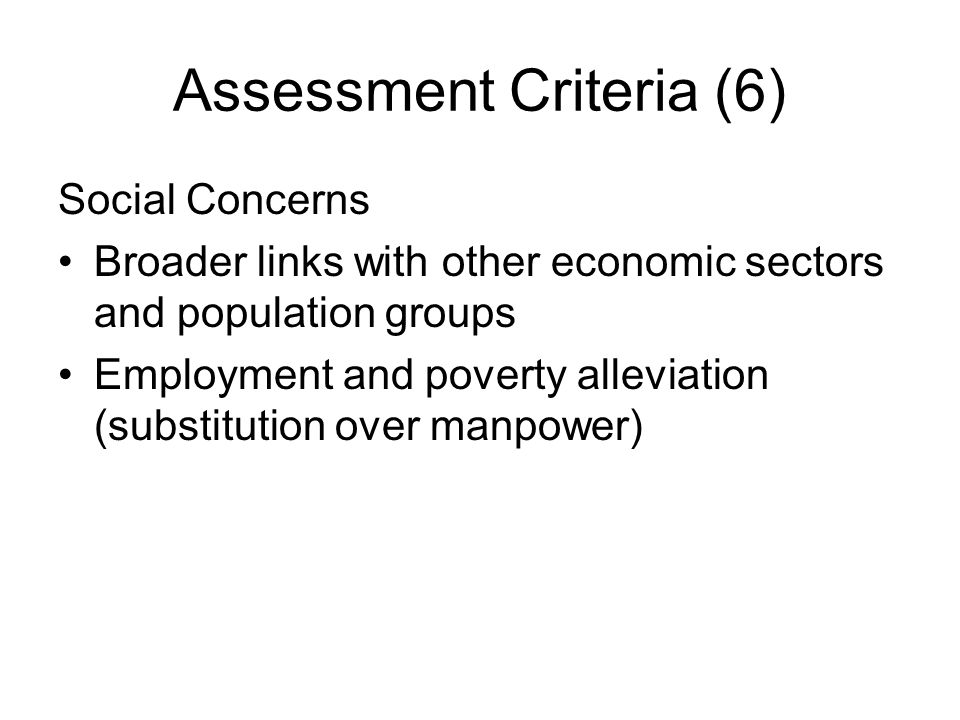 Assessment Criteria (6) Social Concerns Broader links with other economic sectors and population groups Employment and poverty alleviation (substituti