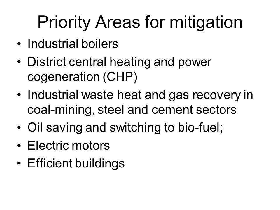 Priority Areas for mitigation Industrial boilers District central heating and power cogeneration (CHP) Industrial waste heat and gas recovery in coal-mining, steel and cement sectors Oil saving and switching to bio-fuel; Electric motors Efficient buildings
