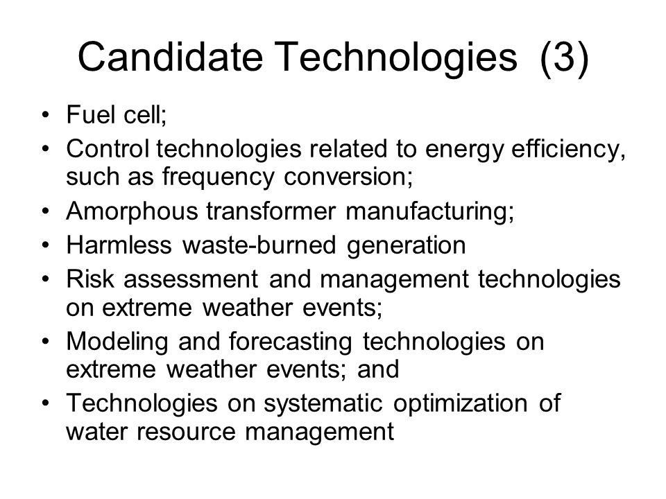 Candidate Technologies (3) Fuel cell; Control technologies related to energy efficiency, such as frequency conversion; Amorphous transformer manufacturing; Harmless waste-burned generation Risk assessment and management technologies on extreme weather events; Modeling and forecasting technologies on extreme weather events; and Technologies on systematic optimization of water resource management