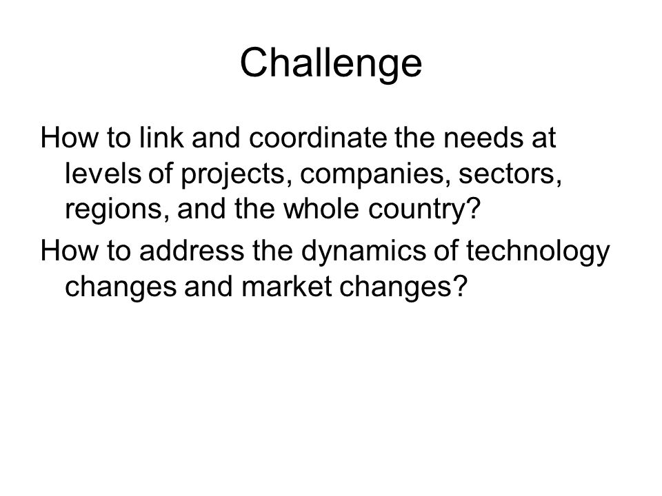 Challenge How to link and coordinate the needs at levels of projects, companies, sectors, regions, and the whole country.
