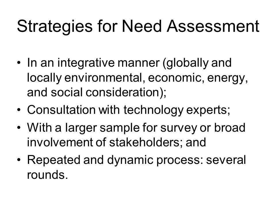 Strategies for Need Assessment In an integrative manner (globally and locally environmental, economic, energy, and social consideration); Consultation with technology experts; With a larger sample for survey or broad involvement of stakeholders; and Repeated and dynamic process: several rounds.