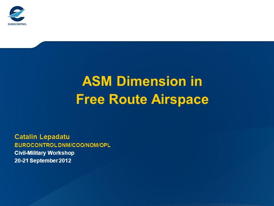 ASM Dimension in Free Route Airspace Catalin Lepadatu EUROCONTROL DNM/COO/NOM/OPL Civil-Military Workshop 20-21 September 2012