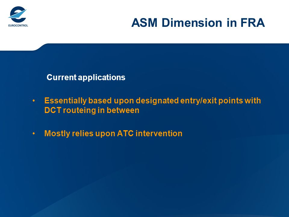 ASM Dimension in FRA Current applications Essentially based upon designated entry/exit points with DCT routeing in between Mostly relies upon ATC intervention