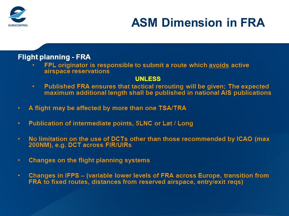 ASM Dimension in FRA Flight planning - FRA FPL originator is responsible to submit a route which avoids active airspace reservations UNLESS Published FRA ensures that tactical rerouting will be given; The expected maximum additional length shall be published in national AIS publications A flight may be affected by more than one TSA/TRA Publication of intermediate points, 5LNC or Lat / Long No limitation on the use of DCTs other than those recommended by ICAO (max 200NM), e.g.