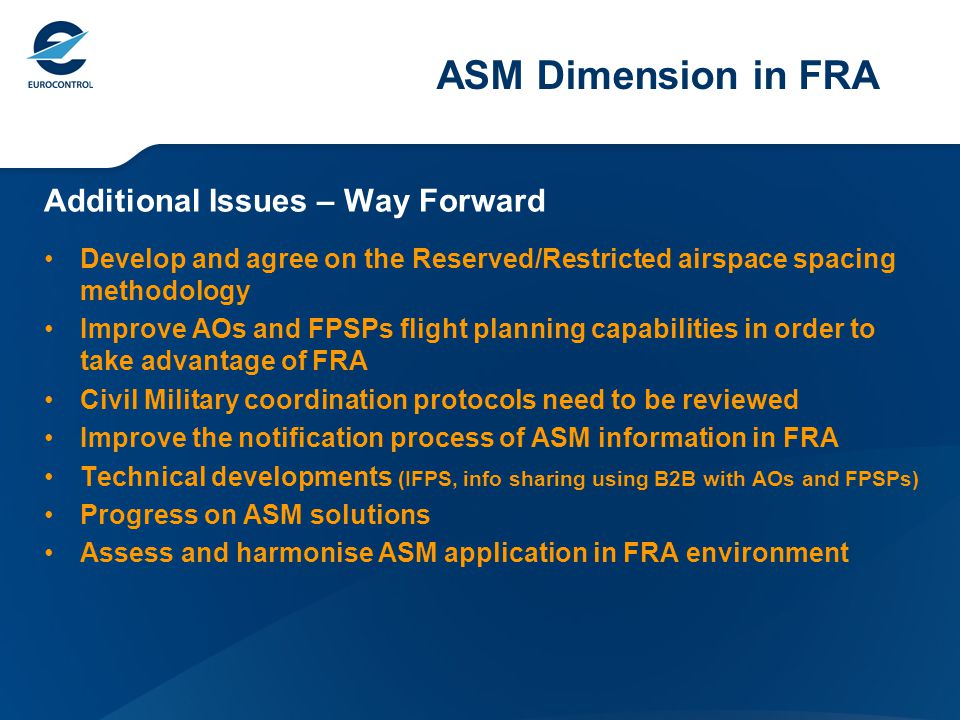 ASM Dimension in FRA Additional Issues – Way Forward Develop and agree on the Reserved/Restricted airspace spacing methodology Improve AOs and FPSPs f