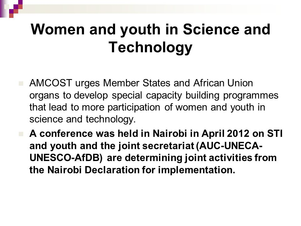 Women and youth in Science and Technology AMCOST urges Member States and African Union organs to develop special capacity building programmes that lead to more participation of women and youth in science and technology.
