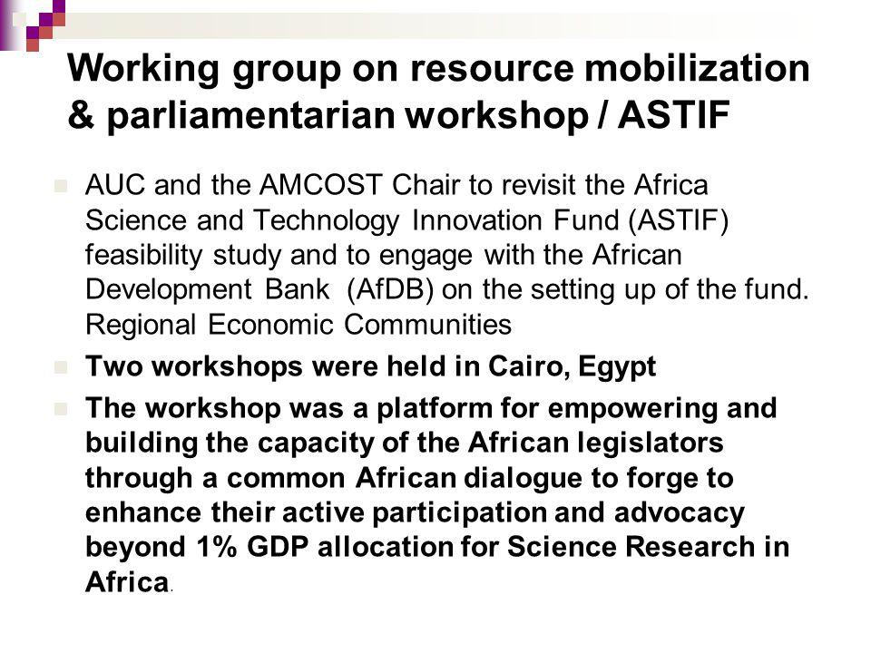 AUC and the AMCOST Chair to revisit the Africa Science and Technology Innovation Fund (ASTIF) feasibility study and to engage with the African Develop