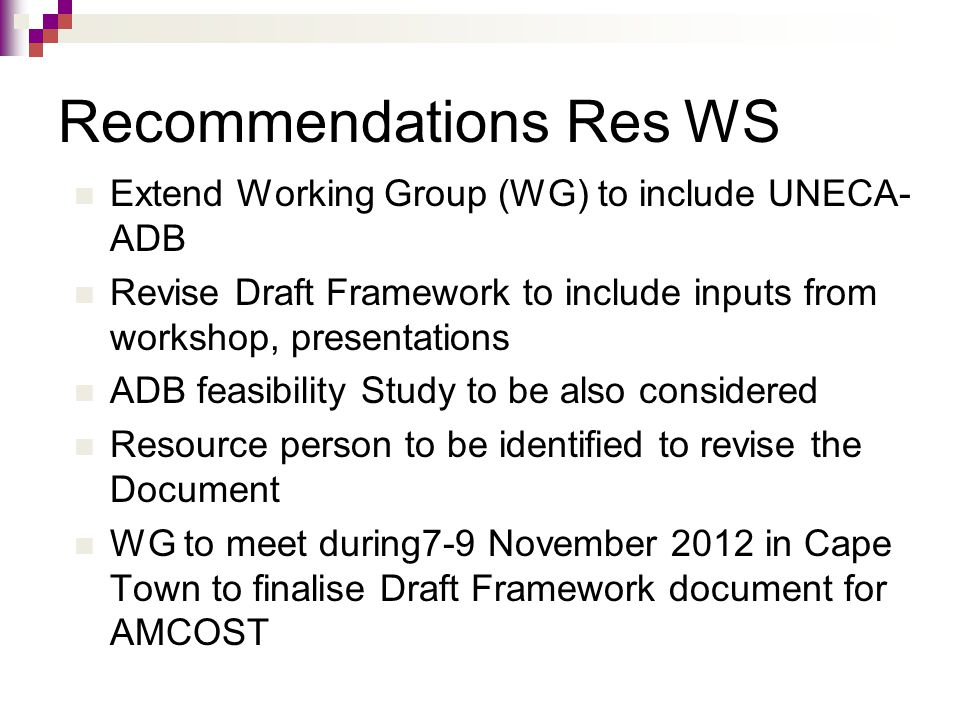 Recommendations Res WS Extend Working Group (WG) to include UNECA- ADB Revise Draft Framework to include inputs from workshop, presentations ADB feasibility Study to be also considered Resource person to be identified to revise the Document WG to meet during7-9 November 2012 in Cape Town to finalise Draft Framework document for AMCOST