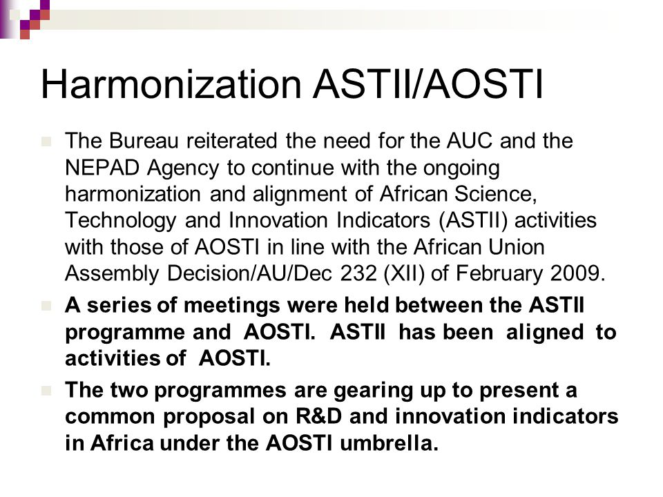 Harmonization ASTII/AOSTI The Bureau reiterated the need for the AUC and the NEPAD Agency to continue with the ongoing harmonization and alignment of African Science, Technology and Innovation Indicators (ASTII) activities with those of AOSTI in line with the African Union Assembly Decision/AU/Dec 232 (XII) of February 2009.