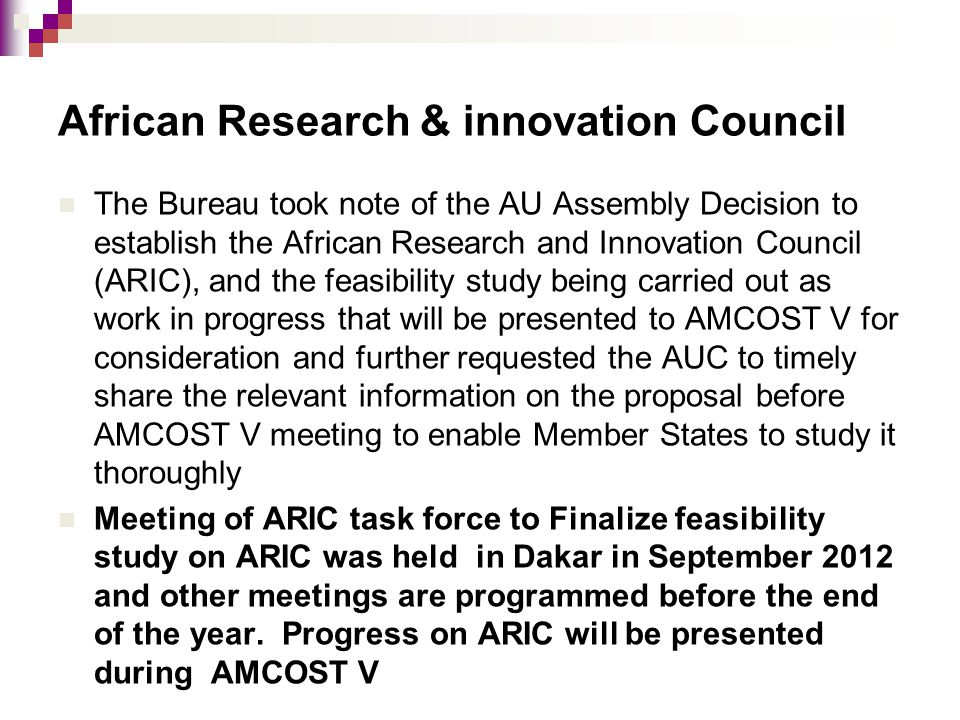 African Research & innovation Council The Bureau took note of the AU Assembly Decision to establish the African Research and Innovation Council (ARIC), and the feasibility study being carried out as work in progress that will be presented to AMCOST V for consideration and further requested the AUC to timely share the relevant information on the proposal before AMCOST V meeting to enable Member States to study it thoroughly Meeting of ARIC task force to Finalize feasibility study on ARIC was held in Dakar in September 2012 and other meetings are programmed before the end of the year.
