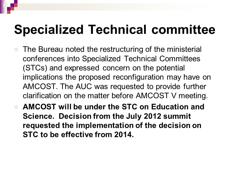 Specialized Technical committee The Bureau noted the restructuring of the ministerial conferences into Specialized Technical Committees (STCs) and expressed concern on the potential implications the proposed reconfiguration may have on AMCOST.