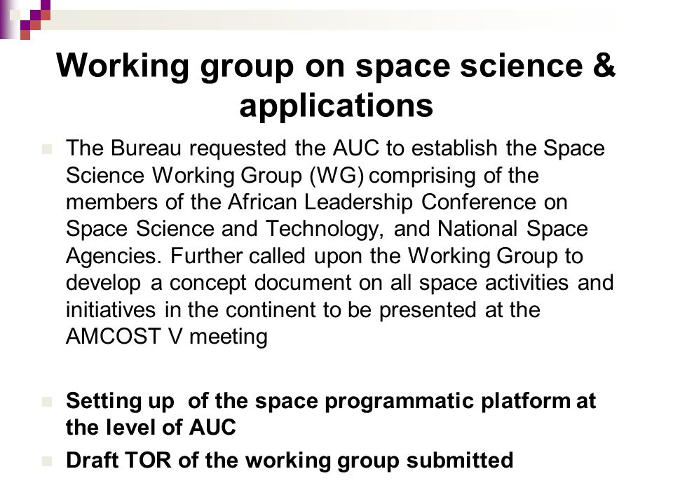 Working group on space science & applications The Bureau requested the AUC to establish the Space Science Working Group (WG) comprising of the members of the African Leadership Conference on Space Science and Technology, and National Space Agencies.