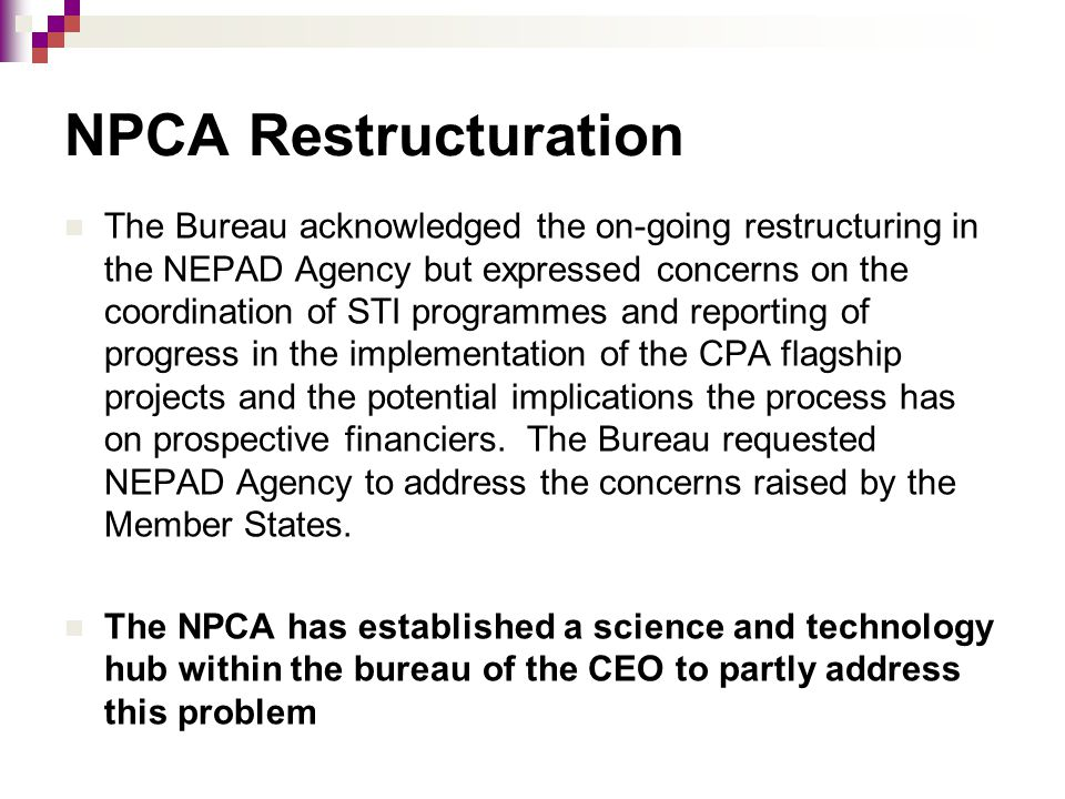 NPCA Restructuration The Bureau acknowledged the on-going restructuring in the NEPAD Agency but expressed concerns on the coordination of STI programm