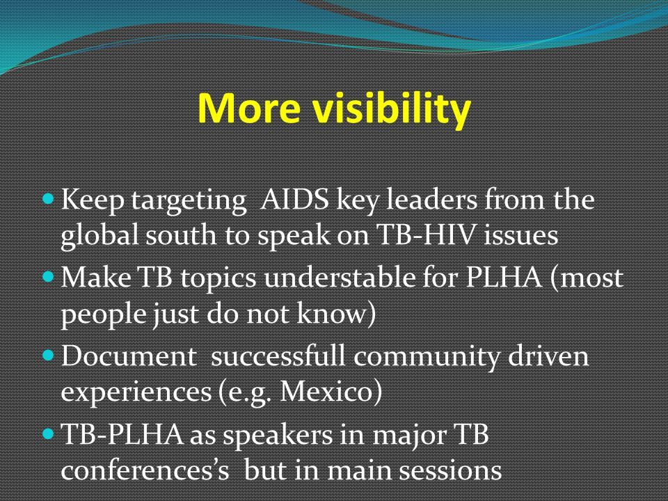 More visibility Keep targeting AIDS key leaders from the global south to speak on TB-HIV issues Make TB topics understable for PLHA (most people just do not know) Document successfull community driven experiences (e.g.