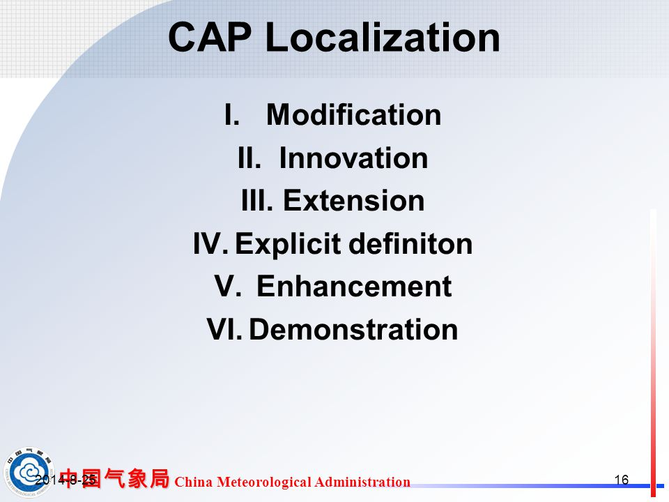 中国气象局 中国气象局 China Meteorological Administration CAP Localization I.Modification II.Innovation III.Extension IV.Explicit definiton V.Enhancement VI.Demonstration